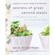 Secrets of Great Second Meals: Flexible Modern Recipes That Value Time and Limit Waste, Hardcover/Sara Dickerman