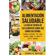 Alimentacin saludable La gua de ciencia de los alimentos sobre qu comer en espaol/ Healthy nutrition The food science guide on what to eat in Span, Paperback/Charlie Mason