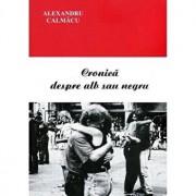 Cronica despre alb sau negru/Alexandru Calmacu