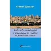 Radacinile crestinismului si dimensiunea ecleziala in primele doua secole/Cristian Balanean