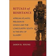 Rituals of Resistance: African Atlantic Religion in Kongo and the Lowcountry South in the Era of Slavery, Paperback/Jason R. Young