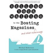Selling Your Writing to the Boating Magazines (and Other Niche Mags), Paperback/Michael Robertson