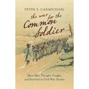 The War for the Common Soldier: How Men Thought, Fought, and Survived in Civil War Armies, Hardcover/Peter S. Carmichael