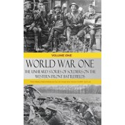 World War One - The Unheard Stories of Soldiers on the Western Front Battlefields: First World War Stories as Told by Those Who Fought in Ww1 Battles, Hardcover/Various