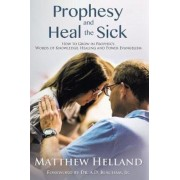 Prophesy and Heal the Sick: How to Grow in Prophecy, Words of Knowledge, Healing, and Power Evangelism, Paperback