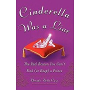 Cinderella Was a Liar: The Real Reason You Can t Find (or Keep) a Prince, Paperback/Brenda Della Casa