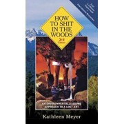 How to Shit in the Woods, 3rd Edition: An Environmentally Sound Approach to a Lost Art, Paperback/Kathleen Meyer