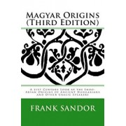 Magyar Origins (Third Edition): A 21st Century Look at the Indo-Aryan Origins of Ancient Hungarians and Other Uralic Speakers, Paperback/Frank J. Sandor