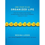 One Year to an Organized Life: From Your Closets to Your Finances, the Week by Week Guide to Getting Completely Organized for Good, Paperback/Regina Leeds