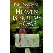Heaven is Not My Home: Learning to Live in God's Creation, Paperback/Paul Marshall