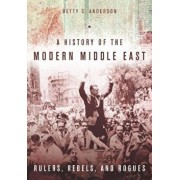 A History of the Modern Middle East: Rulers, Rebels, and Rogues, Paperback/Betty S. Anderson