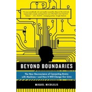 Beyond Boundaries: The New Neuroscience of Connecting Brains with Machines - And How It Will Change Our Lives, Paperback