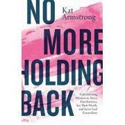 No More Holding Back: Emboldening Women to Move Past Barriers, See Their Worth, and Serve God Everywhere, Paperback/Kat Armstrong