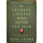 The Secrets of People Who Never Get Sick: What They Know, Why It Works, and How It Can Work for You, Paperback/Gene Stone