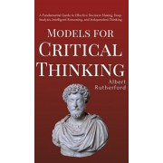Models for Critical Thinking: A Fundamental Guide to Effective Decision Making, Deep Analysis, Intelligent Reasoning, and Independent Thinking, Hardcover/Albert Rutherford