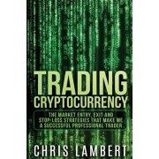 Cryptocurrency: The Market Entry, Exit and Stop-Loss Strategies That Made Me a Successful Professional Trader, Paperback