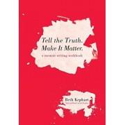 Tell the Truth. Make It Matter: A memoir writing workbook, Paperback/Beth Kephart