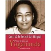 Cum sa fii fericit tot timpul - Paramhansa Yogananda