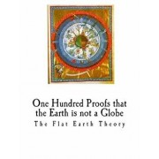 One Hundred Proofs That the Earth Is Not a Globe: Flat Earth Theory, Paperback/Wm Carpenter