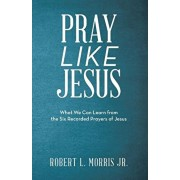 Pray Like Jesus: What We Can Learn from the Six Recorded Prayers of Jesus, Paperback/Robert L. Morris Jr