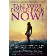 Take Your Power Back Now: How to Overcome Your Resistance to Creating a Life You Love! the Ultimate Confidence Guide for Women, Paperback