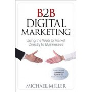B2B Digital Marketing: Using the Web to Market Directly to Businesses, Paperback/Michael Miller