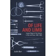 Of Life and Limb: Surgical Repair of the Arteries in War and Peace, 1880-1960, Hardcover/Justin Barr