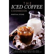 The Iced Coffee Cookbook: Sweet Recipes to Give You That Caffeine Kick Right When You Need It!, Paperback/Martha Stone
