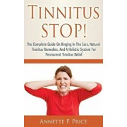 Tinnitus Stop! - The Complete Guide on Ringing in the Ears, Natural Tinnitus Remedies, and a Holistic System for Permanent Tinnitus Relief, Paperback/Annette P. Price