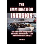 The Immigration Invasion: How Third World Immigration is Destroying the First World-and What Must be Done to Stop It, Paperback/Arthur Kemp