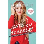 Gata cu scuzele! Cum sa nu-ti mai fie rusine sa-ti urmezi visele/Rachel Hollis