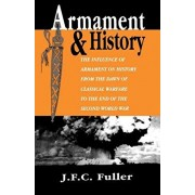Armament and History: The Influence of Armament on History from the Dawn of Classical Warfare to the End of the Second World War, Paperback/J. F. C. Fuller