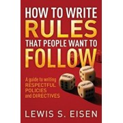 How to Write Rules That People Want to Follow: A Guide to Writing Respectful Policies and Directives, Paperback/Lewis S. Eisen