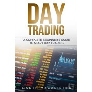Day Trading: A Complete Beginner's Guide to Start Day Trading, Paperback/Garth McCalister