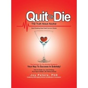 Quit or Die the Truth About Alcohol: Heart Breaking Near-Death Survivor Stories, Paperback/Joy Peters Phd