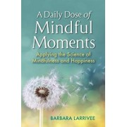 A Daily Dose of Mindful Moments: Applying the Science of Mindfulness and Happiness, Paperback/Barbara Larrivee