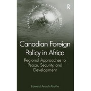 Canadian Foreign Policy in Africa. Regional Approaches to Peace, Security, and Development, Hardback/Edward Ansah Akuffo