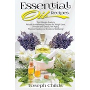 Essential Oil Recipes: The Ultimate Guide to Natural Aromatherapy Recipes for Weight Loss, Skincare and Beauty, Anti Aging, Physical Healing, Paperback/Joseph Childs