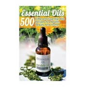 Essential Oils: 500 Different Essential Oils Recipes for Health, Beauty and Home: (Young Living Essential Oils Guide, Essential Oils B, Paperback/Annabelle Lois