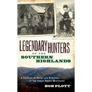 Legendary Hunters of the Southern Highlands: A Century of Sport and Survival in the Great Smoky Mountains, Hardcover/Bob Plott