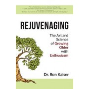 Rejuvenaging: The Art and Science of Growing Older with Enthusiasm, Paperback/Dr Ron Kaiser