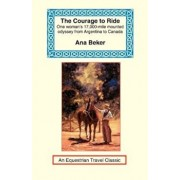 The Courage to Ride: One Woman's 17,000-Mile Mounted Odyssey from Argentina to Canada, Paperback/Ana Beker