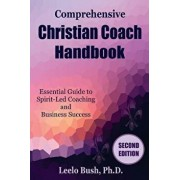 Comprehensive Christian Coach Handbook, Second Edition: Essential Guide to Spirit-Led Coaching and Business Success, Paperback/Leelo Bush Phd