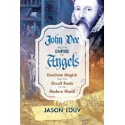 John Dee and the Empire of Angels: Enochian Magick and the Occult Roots of the Modern World, Hardcover/Jason Louv