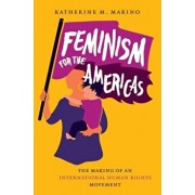 Feminism for the Americas: The Making of an International Human Rights Movement, Hardcover/Katherine M. Marino