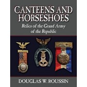 Canteens and Horseshoes: Relics of the Grand Army of the Republic, Paperback/Douglas W. Roussin