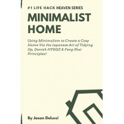 Minimalist Home: Using Minimalism to Create a Cozy Home Via the Japanese Art of Tidying Up, Danish HYGGE & Feng Shui Principles!, Paperback/Jason Delucci