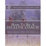How to Be a Health Coach: An Integrative Wellness Approach, Paperback
