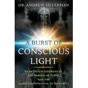 A Burst of Conscious Light: Near-Death Experiences, the Shroud of Turin, and the Limitless Potential of Humanity, Paperback/Andrew Silverman