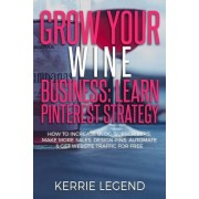 Grow Your Wine Business: Learn Pinterest Strategy: How to Increase Blog Subscribers, Make More Sales, Design Pins, Automate & Get Website Traff